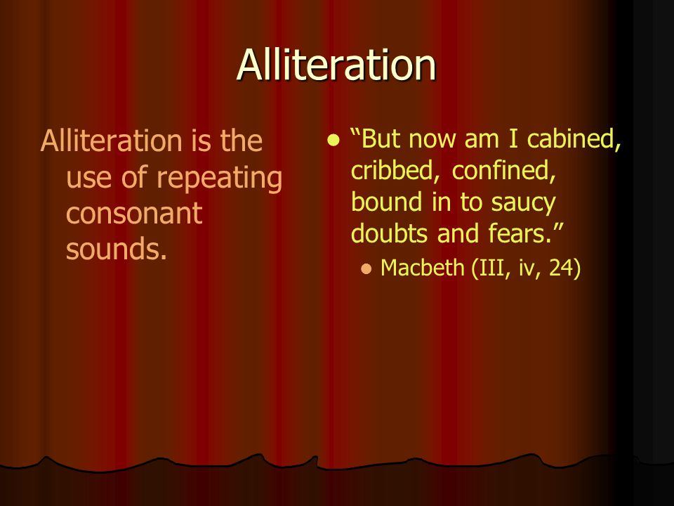 Alliteration Alliteration is the use of repeating consonant sounds. But now am I cabined, cribbed, confined, bound in to saucy doubts and fears. Macbe