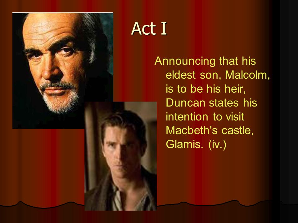 Act I Announcing that his eldest son, Malcolm, is to be his heir, Duncan states his intention to visit Macbeth's castle, Glamis. (iv.)