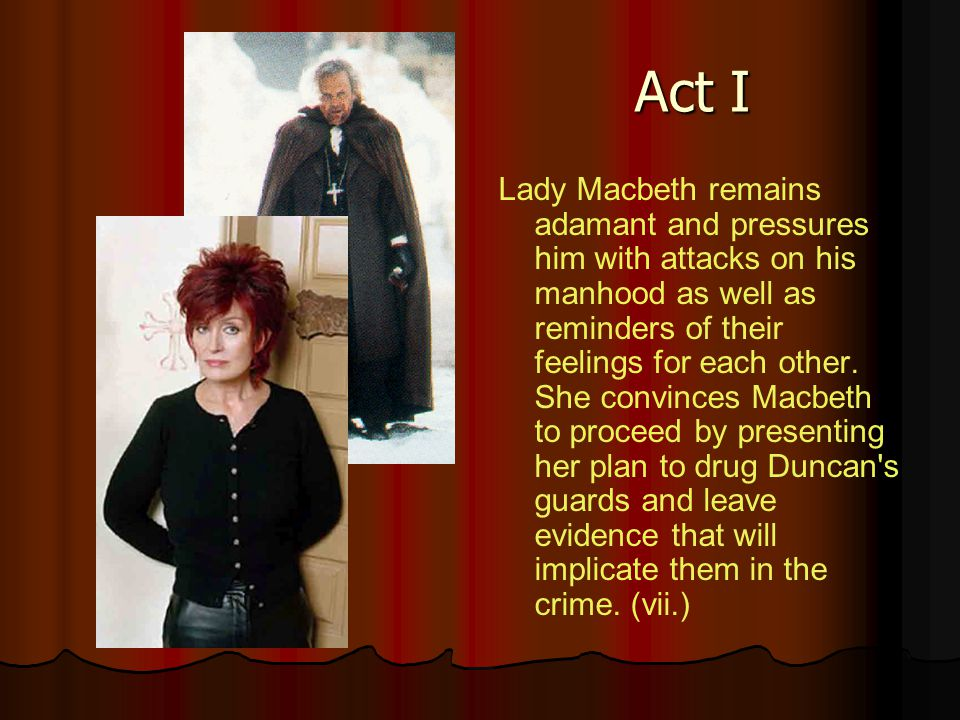 Act I Lady Macbeth remains adamant and pressures him with attacks on his manhood as well as reminders of their feelings for each other. She convinces