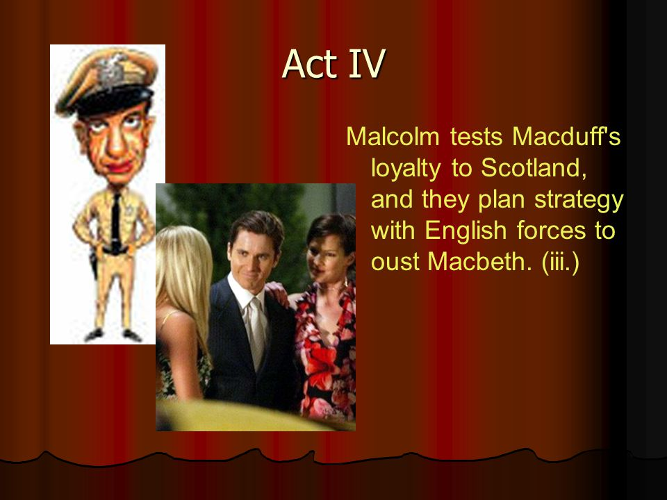 Act IV Malcolm tests Macduff's loyalty to Scotland, and they plan strategy with English forces to oust Macbeth. (iii.)