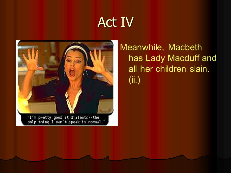 Act IV Meanwhile, Macbeth has Lady Macduff and all her children slain. (ii.)