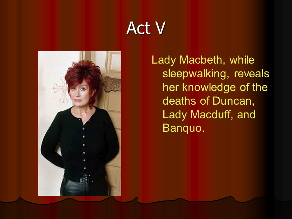 Act V Lady Macbeth, while sleepwalking, reveals her knowledge of the deaths of Duncan, Lady Macduff, and Banquo.