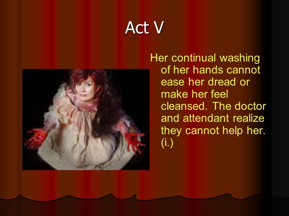 Act V Her continual washing of her hands cannot ease her dread or make her feel cleansed. The doctor and attendant realize they cannot help her. (i.)