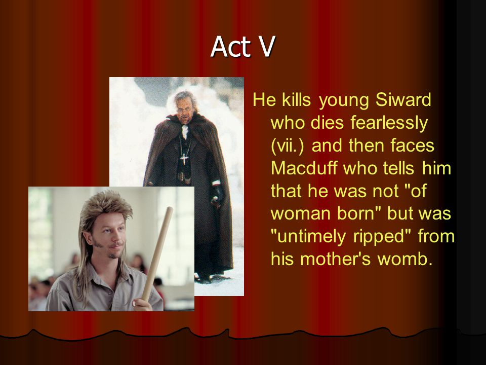 Act V He kills young Siward who dies fearlessly (vii.) and then faces Macduff who tells him that he was not