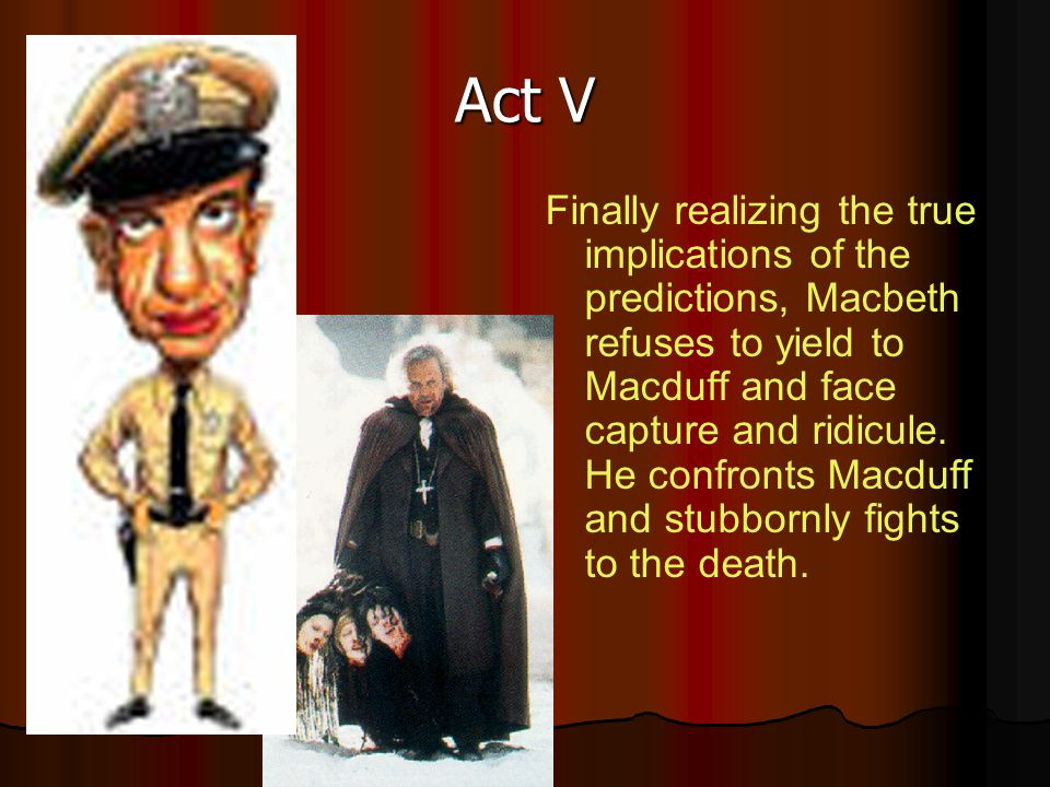 Act V Finally realizing the true implications of the predictions, Macbeth refuses to yield to Macduff and face capture and ridicule. He confronts Macd
