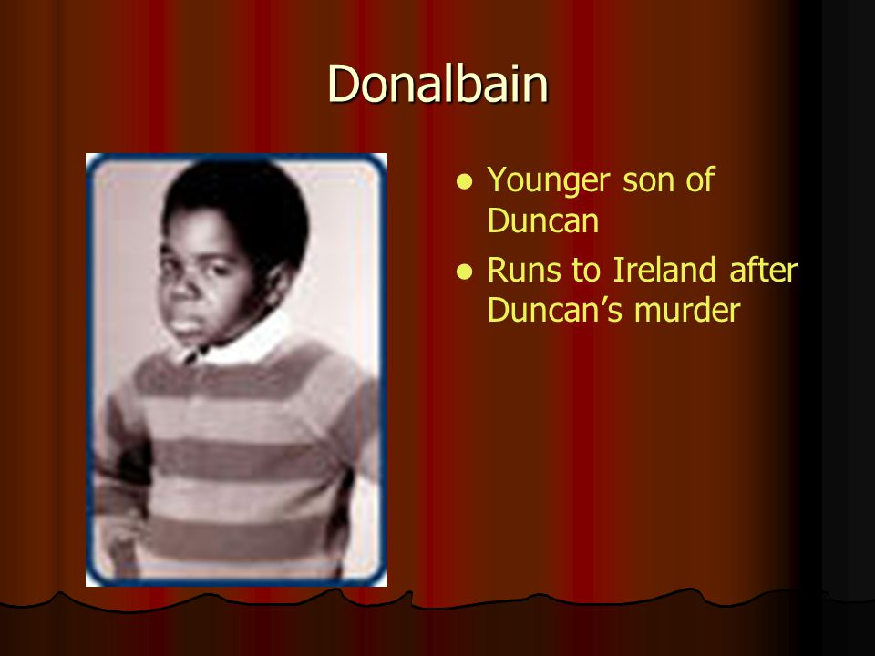 Donalbain Younger son of Duncan Runs to Ireland after Duncans murder