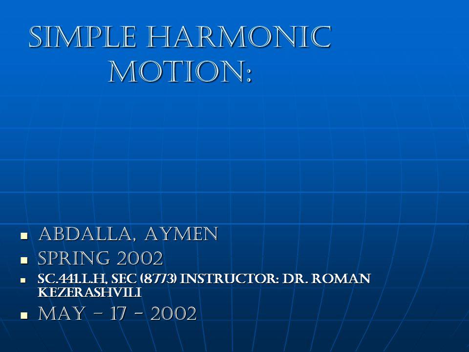 Simple Harmonic Motion: Abdalla, Aymen Abdalla, Aymen Spring 2002 Spring 2002 SC.441.L.H, Sec (8773) Instructor: Dr.