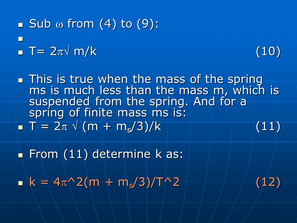 Sub from (4) to (9): Sub from (4) to (9): T= 2 m/k(10) T= 2 m/k(10) This is true when the mass of the spring ms is much less than the mass m, which is suspended from the spring.