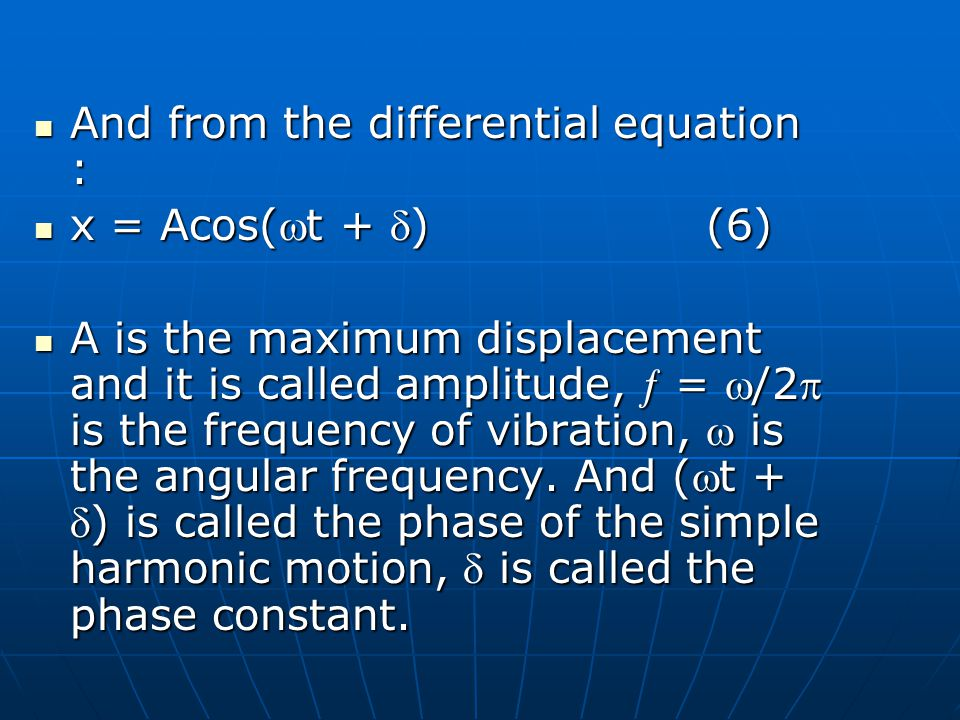And from the differential equation : And from the differential equation : x = Acos(t + )(6) x = Acos(t + )(6) A is the maximum displacement and it is called amplitude, = /2 is the frequency of vibration, is the angular frequency.