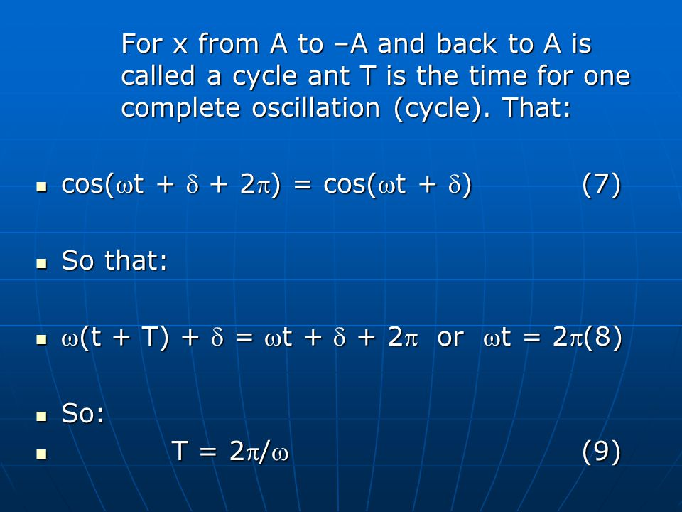 For x from A to –A and back to A is called a cycle ant T is the time for one complete oscillation (cycle).