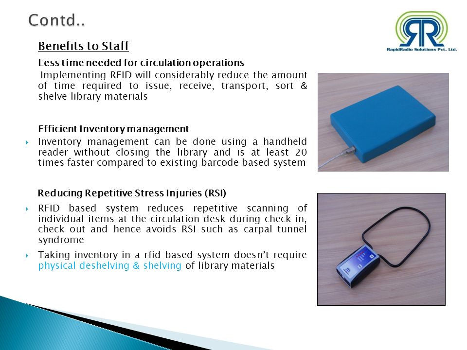 Benefits to Staff Less time needed for circulation operations Implementing RFID will considerably reduce the amount of time required to issue, receive