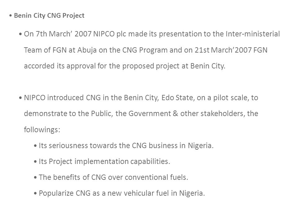 Benin City CNG Project On 7th March 2007 NIPCO plc made its presentation to the Inter-ministerial Team of FGN at Abuja on the CNG Program and on 21st March2007 FGN accorded its approval for the proposed project at Benin City.