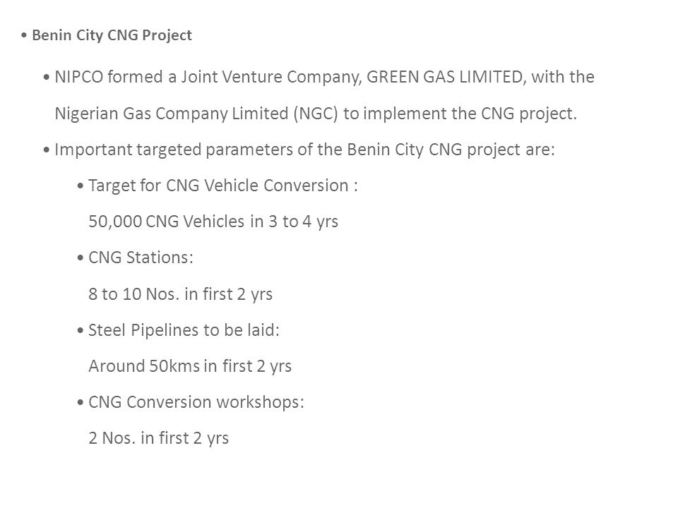 Benin City CNG Project NIPCO formed a Joint Venture Company, GREEN GAS LIMITED, with the Nigerian Gas Company Limited (NGC) to implement the CNG project.