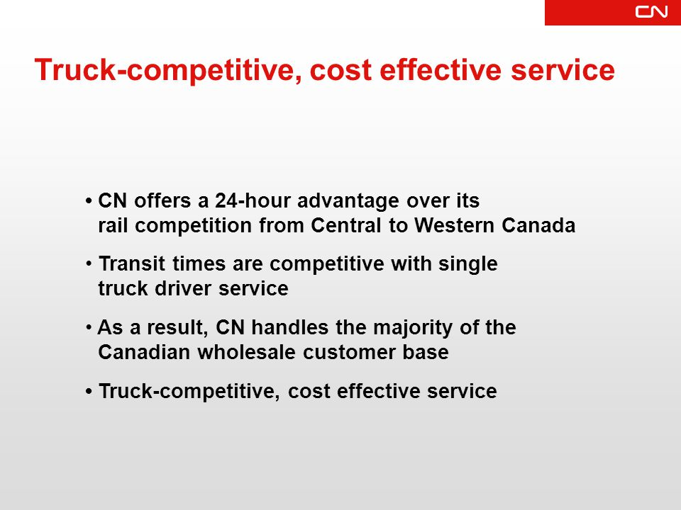 Truck-competitive, cost effective service CN offers a 24-hour advantage over its rail competition from Central to Western Canada Transit times are competitive with single truck driver service As a result, CN handles the majority of the Canadian wholesale customer base Truck-competitive, cost effective service