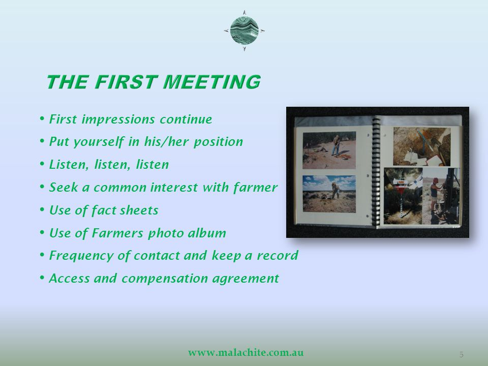 www.malachite.com.au 5 First impressions continue Put yourself in his/her position Listen, listen, listen Seek a common interest with farmer Use of fact sheets Use of Farmers photo album Frequency of contact and keep a record Access and compensation agreement