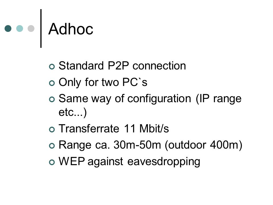 Adhoc Standard P2P connection Only for two PC`s Same way of configuration (IP range etc...) Transferrate 11 Mbit/s Range ca.