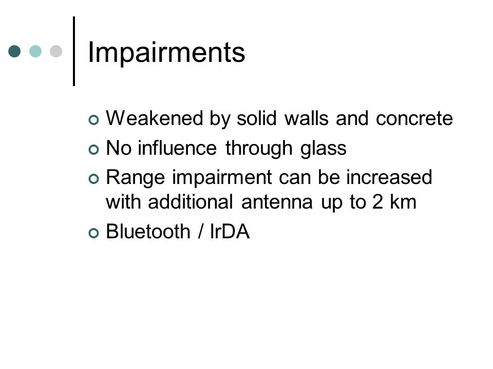 Impairments Weakened by solid walls and concrete No influence through glass Range impairment can be increased with additional antenna up to 2 km Bluetooth / IrDA