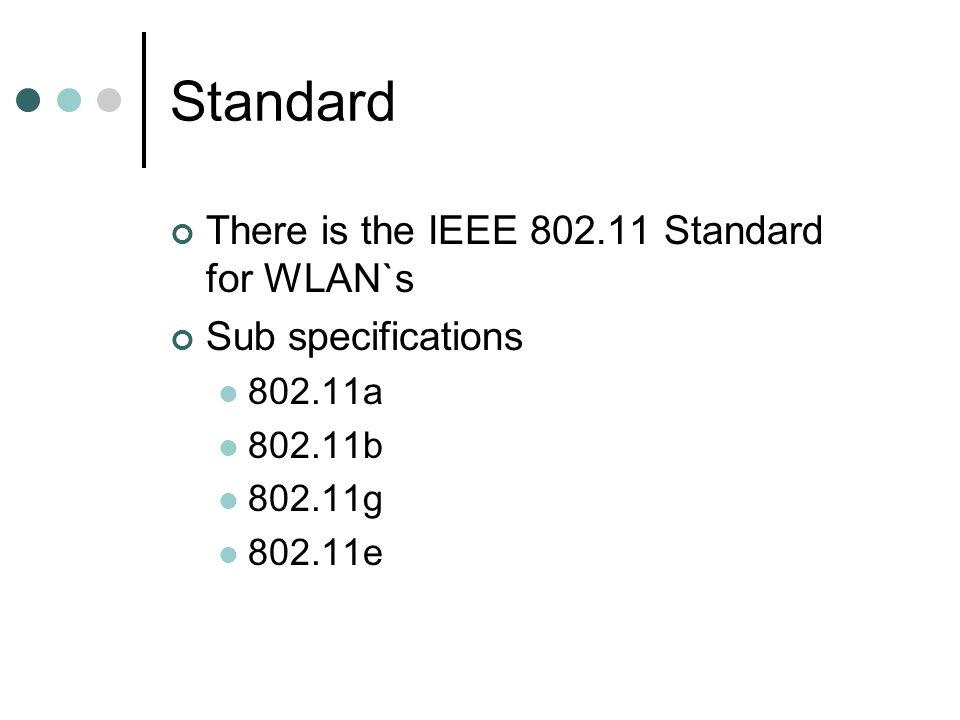 Standard There is the IEEE 802.11 Standard for WLAN`s Sub specifications 802.11a 802.11b 802.11g 802.11e