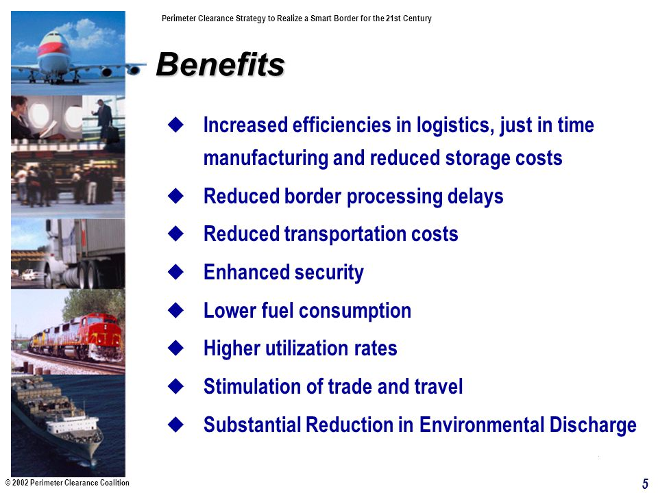 © 2002 Perimeter Clearance Coalition Perimeter Clearance Strategy to Realize a Smart Border for the 21st Century 5 Benefits Increased efficiencies in logistics, just in time manufacturing and reduced storage costs Reduced border processing delays Reduced transportation costs Enhanced security Lower fuel consumption Higher utilization rates Stimulation of trade and travel Substantial Reduction in Environmental Discharge