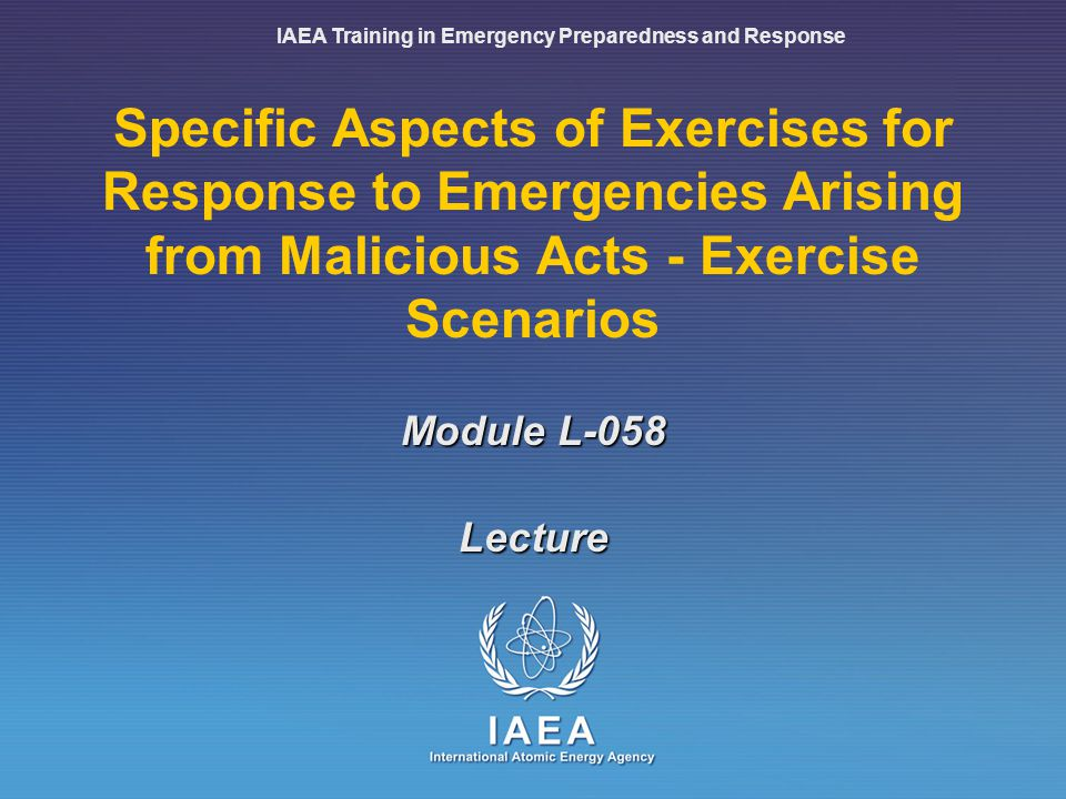IAEA Training in Emergency Preparedness and Response Specific Aspects of Exercises for Response to Emergencies Arising from Malicious Acts - Exercise Scenarios Lecture Module L-058
