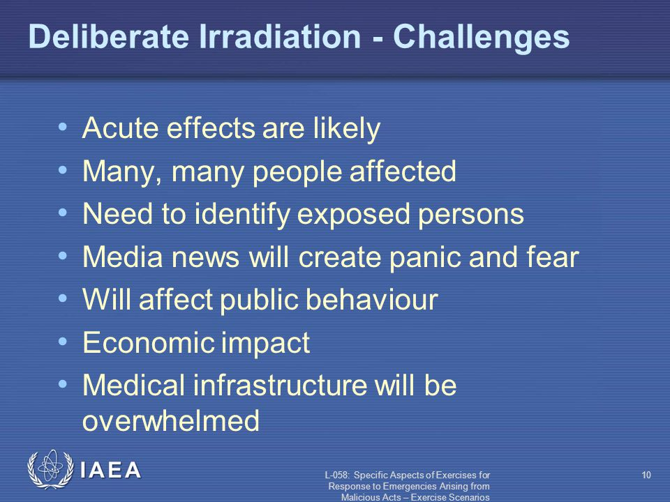 L-058: Specific Aspects of Exercises for Response to Emergencies Arising from Malicious Acts – Exercise Scenarios 10 Deliberate Irradiation - Challenges Acute effects are likely Many, many people affected Need to identify exposed persons Media news will create panic and fear Will affect public behaviour Economic impact Medical infrastructure will be overwhelmed