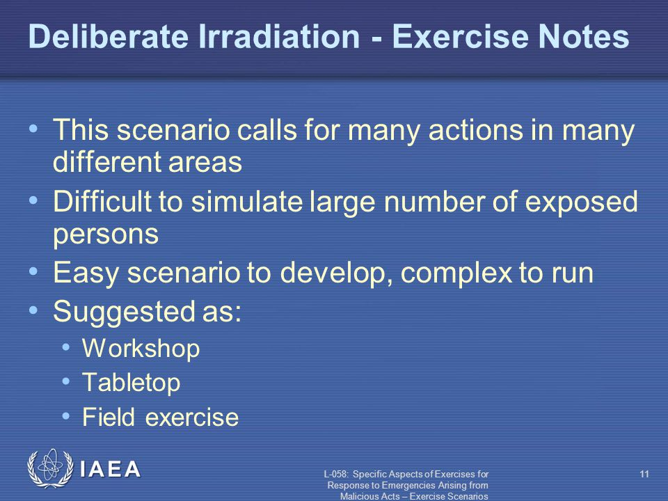 L-058: Specific Aspects of Exercises for Response to Emergencies Arising from Malicious Acts – Exercise Scenarios 11 Deliberate Irradiation - Exercise Notes This scenario calls for many actions in many different areas Difficult to simulate large number of exposed persons Easy scenario to develop, complex to run Suggested as: Workshop Tabletop Field exercise