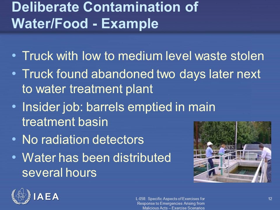 L-058: Specific Aspects of Exercises for Response to Emergencies Arising from Malicious Acts – Exercise Scenarios 12 Deliberate Contamination of Water/Food - Example Truck with low to medium level waste stolen Truck found abandoned two days later next to water treatment plant Insider job: barrels emptied in main treatment basin No radiation detectors Water has been distributed for several hours