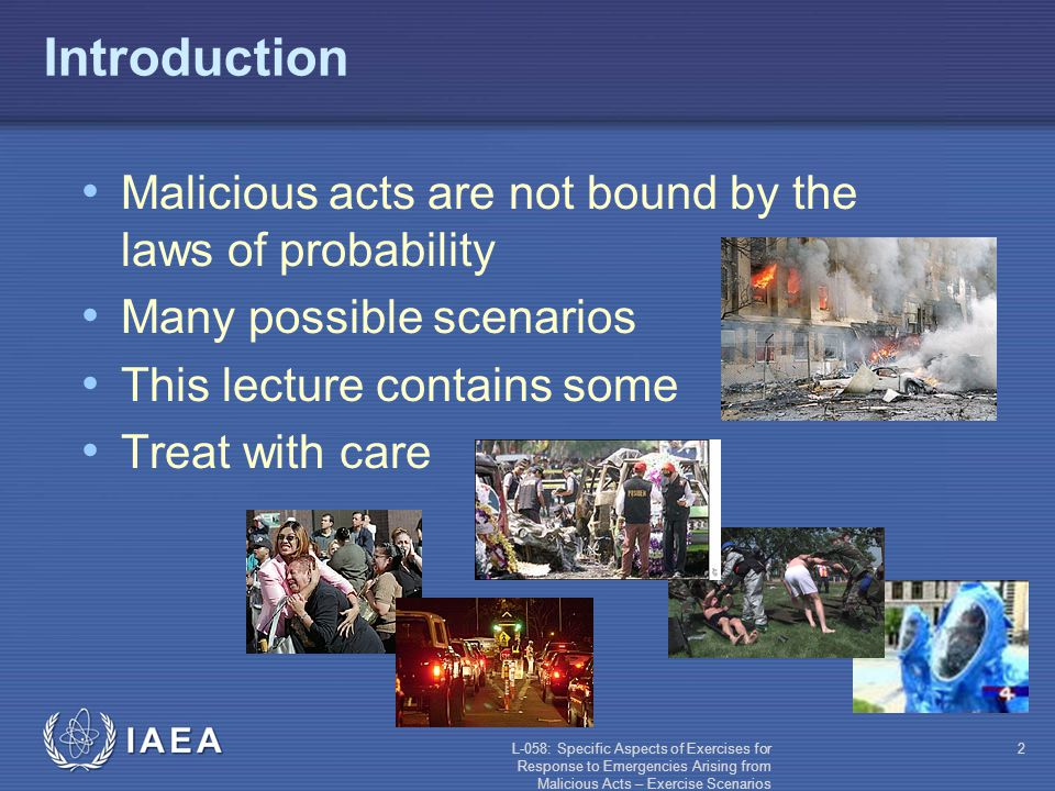 L-058: Specific Aspects of Exercises for Response to Emergencies Arising from Malicious Acts – Exercise Scenarios 2 Introduction Malicious acts are not bound by the laws of probability Many possible scenarios This lecture contains some Treat with care