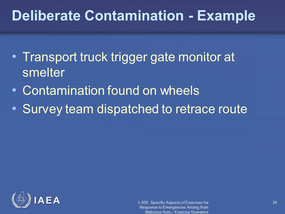 L-058: Specific Aspects of Exercises for Response to Emergencies Arising from Malicious Acts – Exercise Scenarios 20 Deliberate Contamination - Example Transport truck trigger gate monitor at smelter Contamination found on wheels Survey team dispatched to retrace route