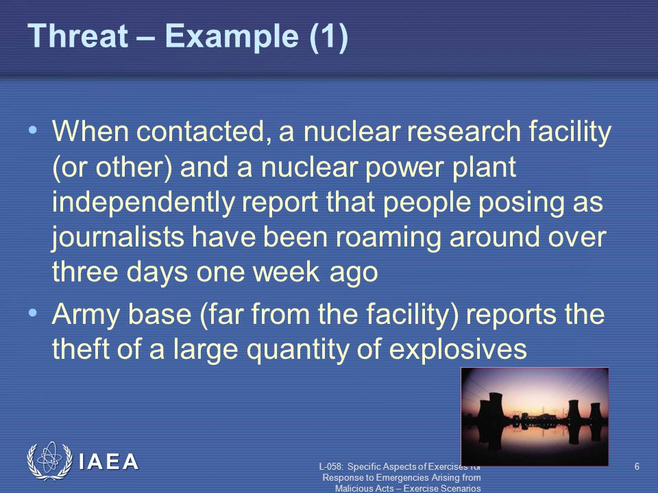 L-058: Specific Aspects of Exercises for Response to Emergencies Arising from Malicious Acts – Exercise Scenarios 6 Threat – Example (1) When contacted, a nuclear research facility (or other) and a nuclear power plant independently report that people posing as journalists have been roaming around over three days one week ago Army base (far from the facility) reports the theft of a large quantity of explosives