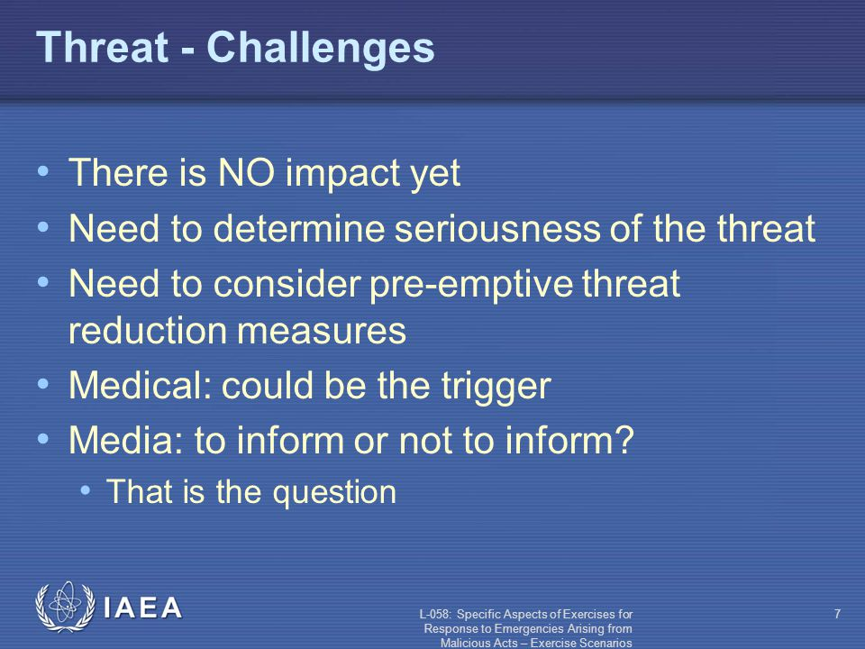 L-058: Specific Aspects of Exercises for Response to Emergencies Arising from Malicious Acts – Exercise Scenarios 7 Threat - Challenges There is NO impact yet Need to determine seriousness of the threat Need to consider pre-emptive threat reduction measures Medical: could be the trigger Media: to inform or not to inform.