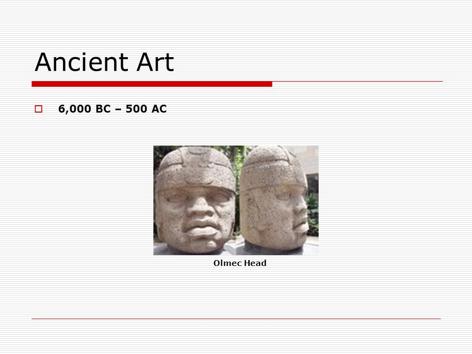 Ancient Art 6,000 BC – 500 AC Olmec Head