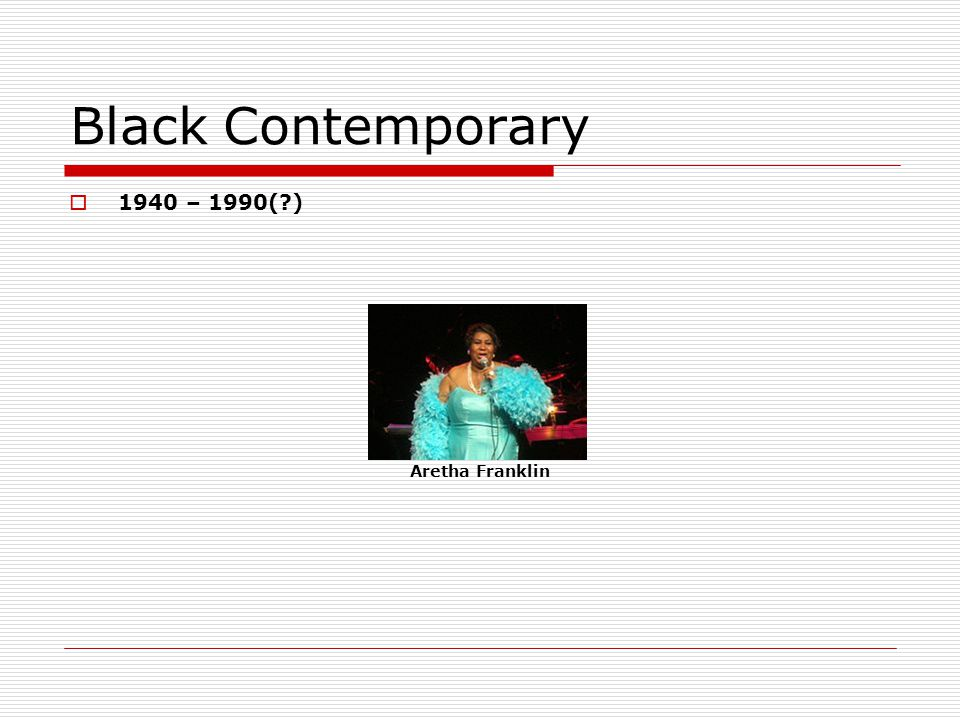 Black Contemporary 1940 – 1990( ) Aretha Franklin