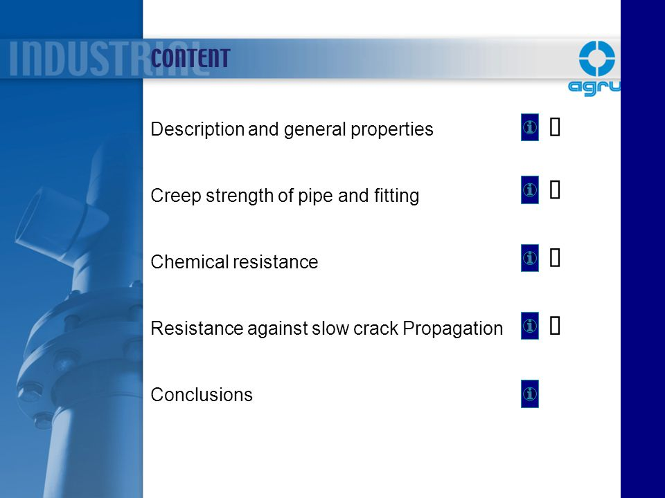 CONTENT Description and general properties Creep strength of pipe and fitting Chemical resistance Resistance against slow crack Propagation Conclusion