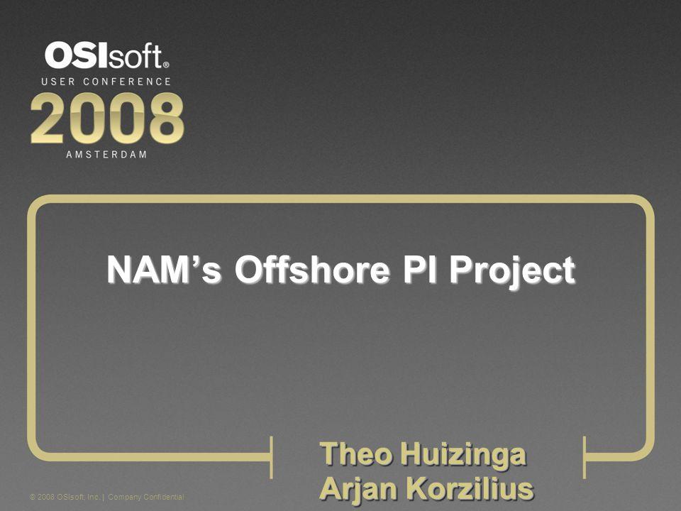 © 2008 OSIsoft, Inc. | Company Confidential NAMs Offshore PI Project Theo Huizinga Arjan Korzilius