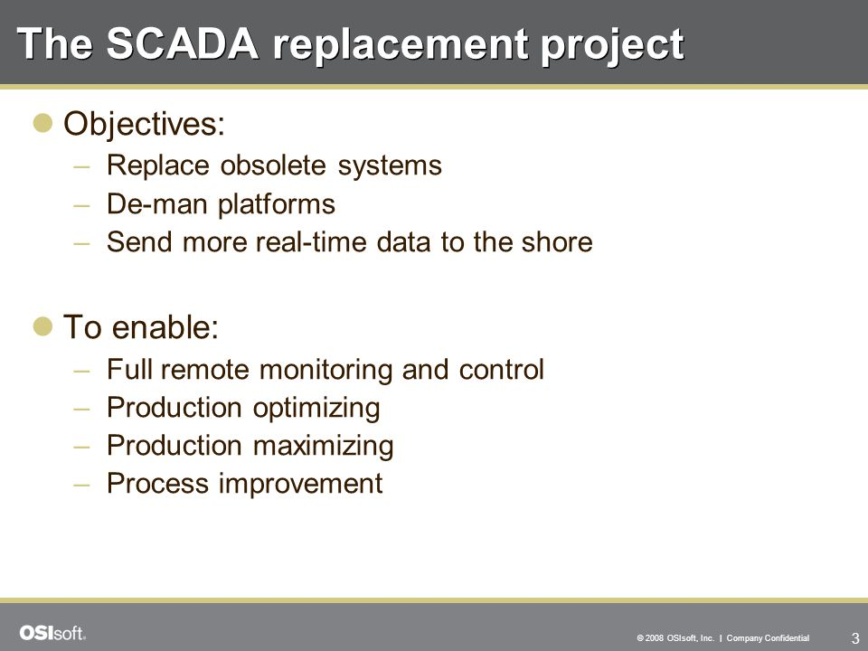 3 © 2008 OSIsoft, Inc. | Company Confidential The SCADA replacement project Objectives: –Replace obsolete systems –De-man platforms –Send more real-ti