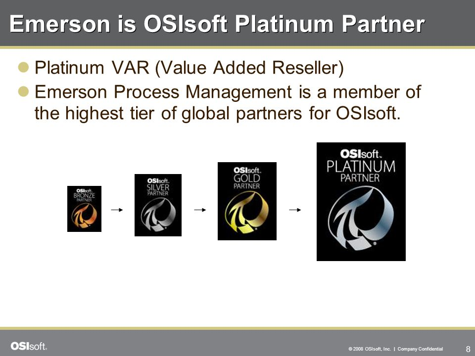 8 © 2008 OSIsoft, Inc. | Company Confidential Emerson is OSIsoft Platinum Partner Platinum VAR (Value Added Reseller) Emerson Process Management is a