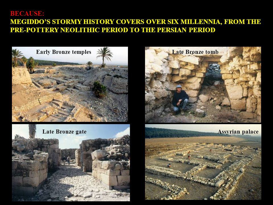 BECAUSE: MEGIDDO IS THE ONLY SITE IN THE LAND OF THE BIBLE WITH REMAINS OF THIRTY CITIES BUILT ONE ON TOP OF THE OTHER The great trench: a series of settlements from the seventh millennium to the fifth century BCE