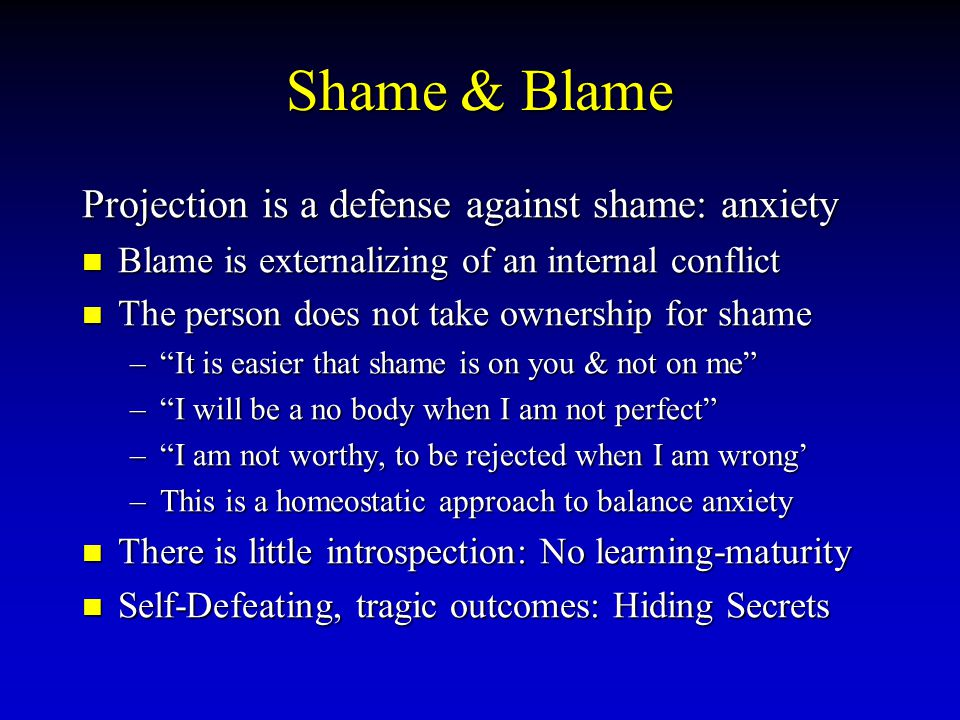 Shame & Blame Projection is a defense against shame: anxiety Blame Blame is externalizing of an internal conflict The The person does not take ownersh