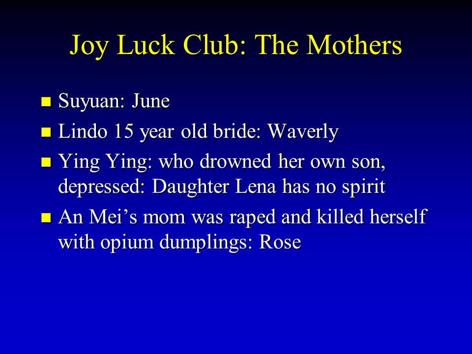 Joy Luck Club: The Mothers Suyuan: June Suyuan: June Lindo 15 year old bride: Waverly Lindo 15 year old bride: Waverly Ying Ying: who drowned her own