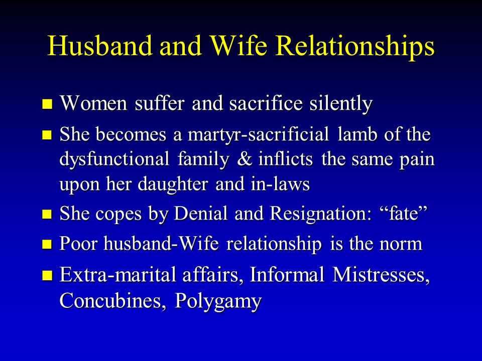 Husband and Wife Relationships Women suffer and sacrifice silently She becomes a martyr-sacrificial lamb of the dysfunctional family & inflicts the sa