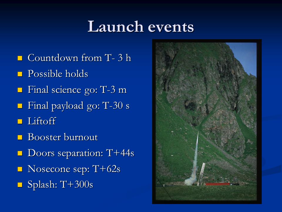 Launch events Countdown from T- 3 h Countdown from T- 3 h Possible holds Possible holds Final science go: T-3 m Final science go: T-3 m Final payload go: T-30 s Final payload go: T-30 s Liftoff Liftoff Booster burnout Booster burnout Doors separation: T+44s Doors separation: T+44s Nosecone sep: T+62s Nosecone sep: T+62s Splash: T+300s Splash: T+300s
