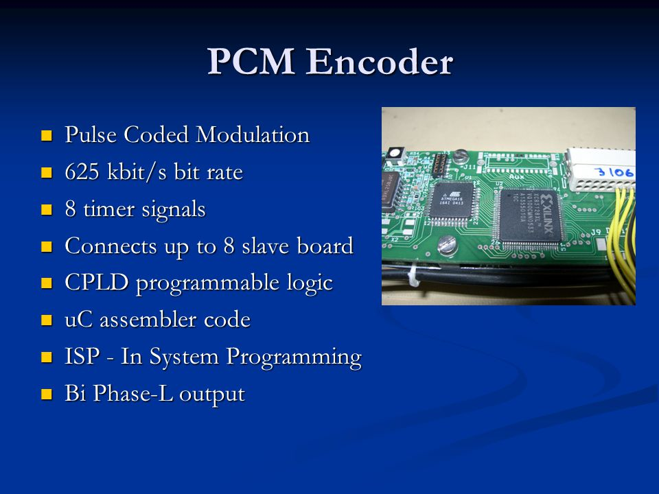 PCM Encoder Pulse Coded Modulation Pulse Coded Modulation 625 kbit/s bit rate 625 kbit/s bit rate 8 timer signals 8 timer signals Connects up to 8 slave board Connects up to 8 slave board CPLD programmable logic CPLD programmable logic uC assembler code uC assembler code ISP - In System Programming ISP - In System Programming Bi Phase-L output Bi Phase-L output