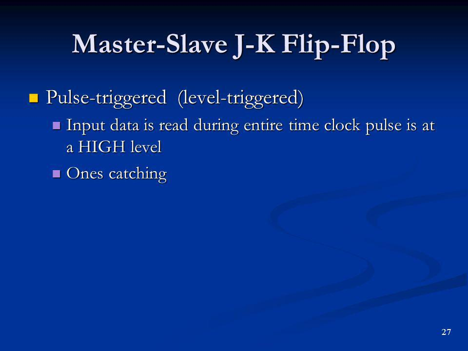 Master-Slave J-K Flip-Flop Pulse-triggered (level-triggered) Pulse-triggered (level-triggered) Input data is read during entire time clock pulse is at a HIGH level Input data is read during entire time clock pulse is at a HIGH level Ones catching Ones catching 27