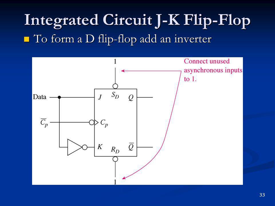 Integrated Circuit J-K Flip-Flop To form a D flip-flop add an inverter To form a D flip-flop add an inverter 33