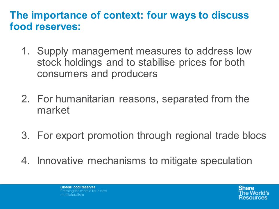 Global Food Reserves Framing the context for a new multilateralism The importance of context: four ways to discuss food reserves: 1.Supply management measures to address low stock holdings and to stabilise prices for both consumers and producers 2.For humanitarian reasons, separated from the market 3.For export promotion through regional trade blocs 4.Innovative mechanisms to mitigate speculation