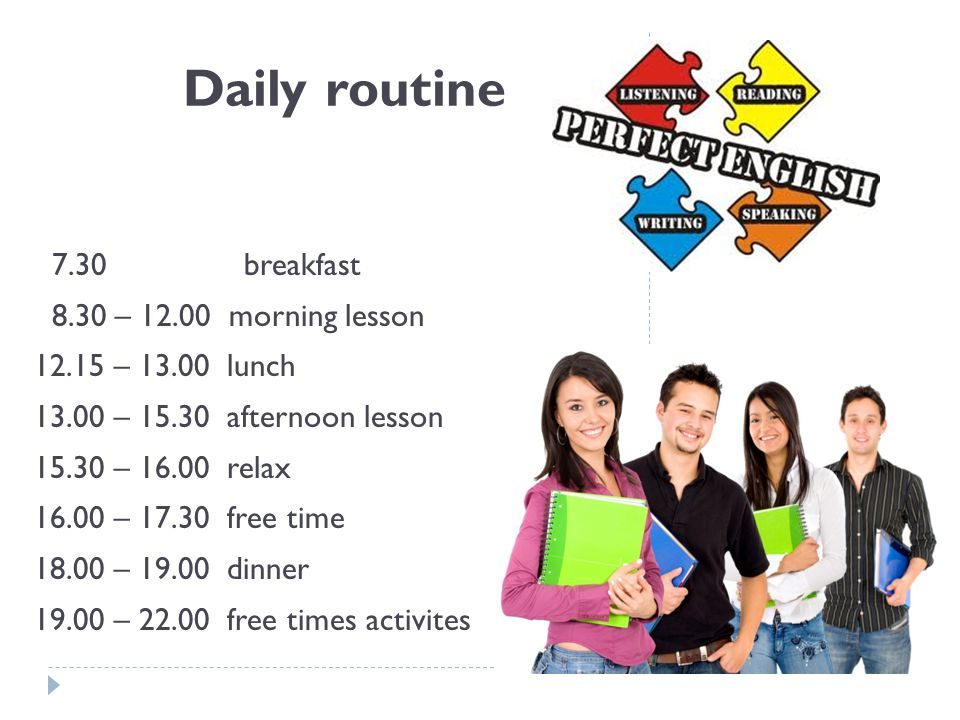 Daily routine 7.30 breakfast 8.30 – 12.00 morning lesson 12.15 – 13.00 lunch 13.00 – 15.30 afternoon lesson 15.30 – 16.00 relax 16.00 – 17.30 free time 18.00 – 19.00 dinner 19.00 – 22.00 free times activites
