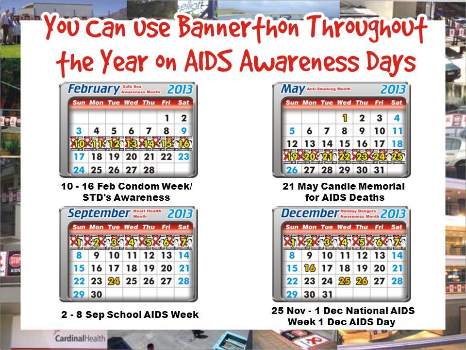 10 - 16 Feb Condom Week/ STD s Awareness 21 May Candle Memorial for AIDS Deaths 2 - 8 Sep School AIDS Week 25 Nov - 1 Dec National AIDS Week 1 Dec AIDS Day