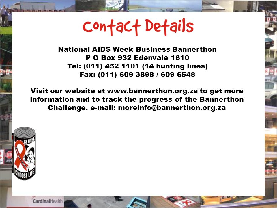 National AIDS Week Business Bannerthon P O Box 932 Edenvale 1610 Tel: (011) 452 1101 (14 hunting lines) Fax: (011) 609 3898 / 609 6548 Visit our website at www.bannerthon.org.za to get more information and to track the progress of the Bannerthon Challenge.