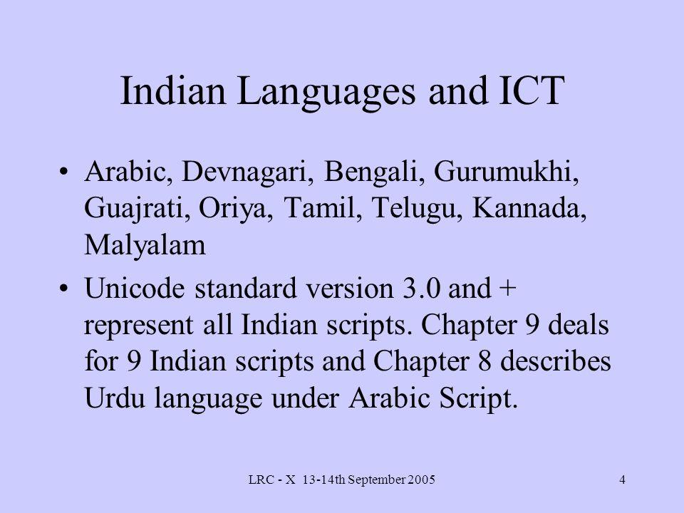 LRC - X 13-14th September 20054 Indian Languages and ICT Arabic, Devnagari, Bengali, Gurumukhi, Guajrati, Oriya, Tamil, Telugu, Kannada, Malyalam Unicode standard version 3.0 and + represent all Indian scripts.